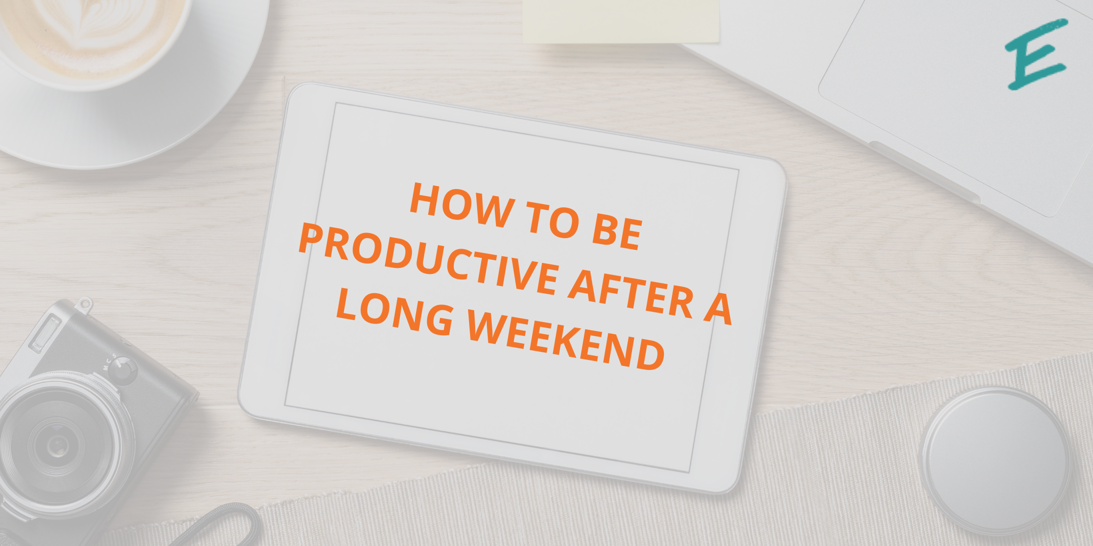 how-to-be-productive-after-long-weekend
