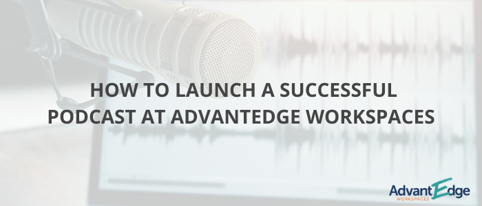 launch-successful-podcast-at-advantedge-workspaces